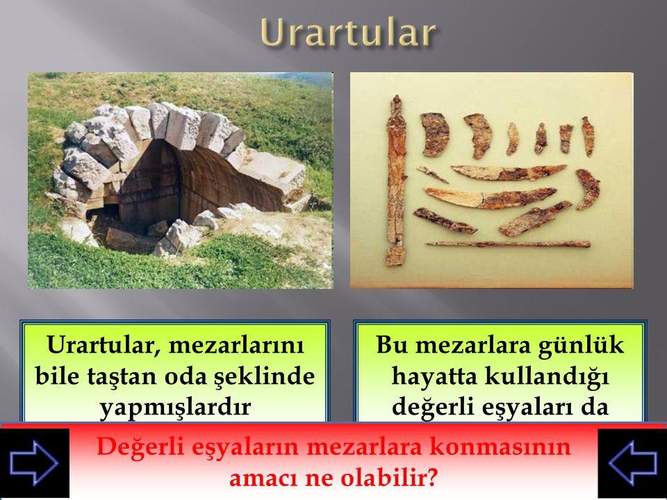 Urartular Urartular, mezarlarını bile taştan oda şeklinde yapmışlardır