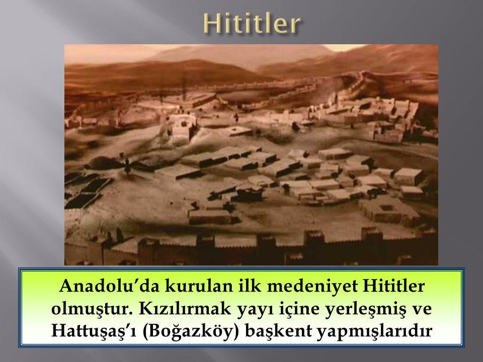 Hititler Anadolu'da kurulan ilk medeniyet Hititler olmuştur.