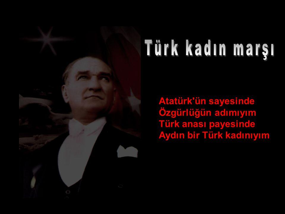 Türk kadın marşı Atatürk ün sayesinde Özgürlüğün adımıyım Türk anası payesinde Aydın bir Türk kadınıyım.