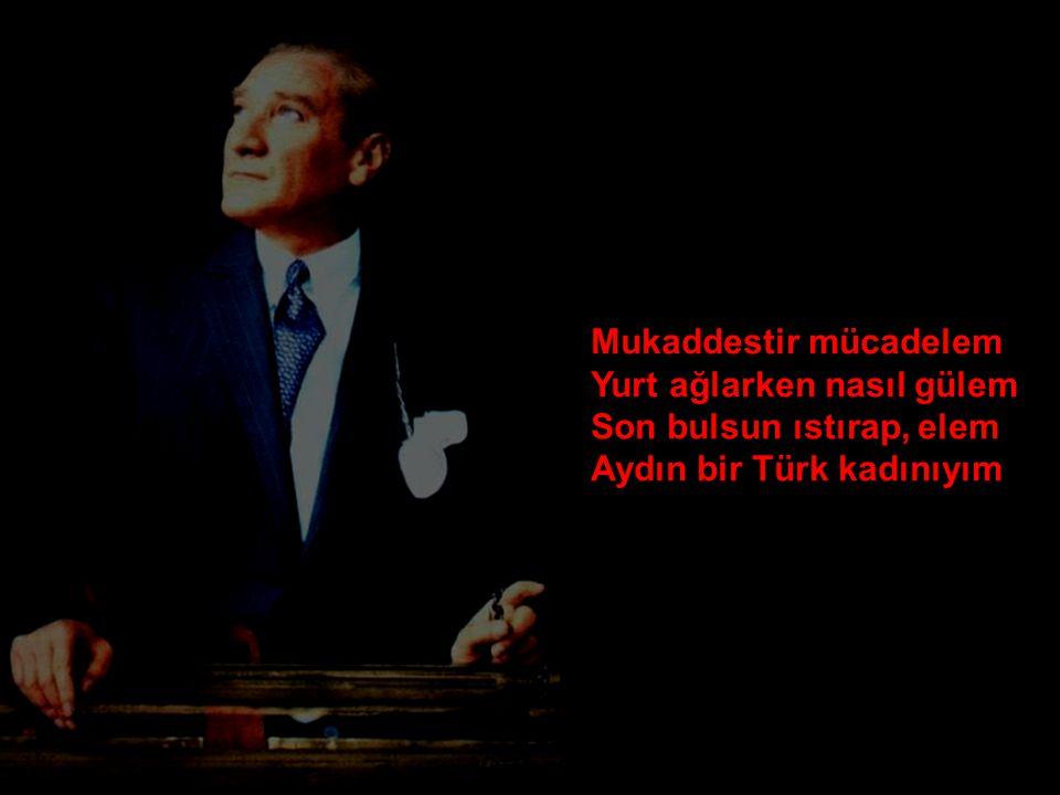 Mukaddestir mücadelem Yurt ağlarken nasıl gülem Son bulsun ıstırap, elem Aydın bir Türk kadınıyım