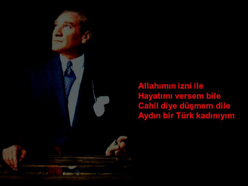 Allahımın izni ile Hayatımı versem bile Cahil diye düşmem dile Aydın bir Türk kadınıyım