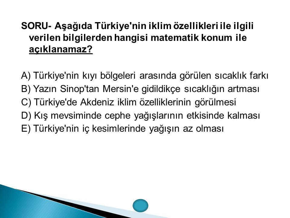 SORU- Aşağıda Türkiye nin iklim özellikleri ile ilgili verilen bilgilerden hangisi matematik konum ile açıklanamaz