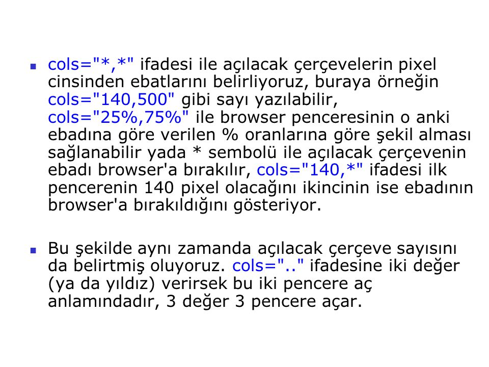 cols= *,* ifadesi ile açılacak çerçevelerin pixel cinsinden ebatlarını belirliyoruz, buraya örneğin cols= 140,500 gibi sayı yazılabilir, cols= 25%,75% ile browser penceresinin o anki ebadına göre verilen % oranlarına göre şekil alması sağlanabilir yada * sembolü ile açılacak çerçevenin ebadı browser a bırakılır, cols= 140,* ifadesi ilk pencerenin 140 pixel olacağını ikincinin ise ebadının browser a bırakıldığını gösteriyor.