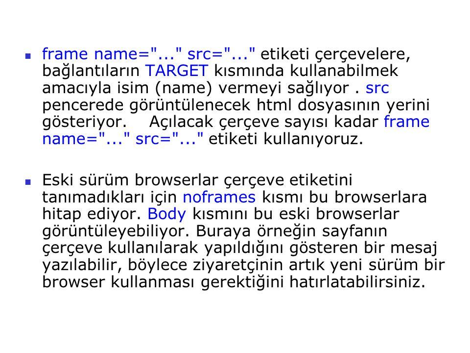 frame name= ... src= ... etiketi çerçevelere, bağlantıların TARGET kısmında kullanabilmek amacıyla isim (name) vermeyi sağlıyor . src pencerede görüntülenecek html dosyasının yerini gösteriyor. Açılacak çerçeve sayısı kadar frame name= ... src= ... etiketi kullanıyoruz.