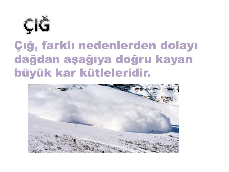 ÇIĞ Çığ, farklı nedenlerden dolayı dağdan aşağıya doğru kayan büyük kar kütleleridir.