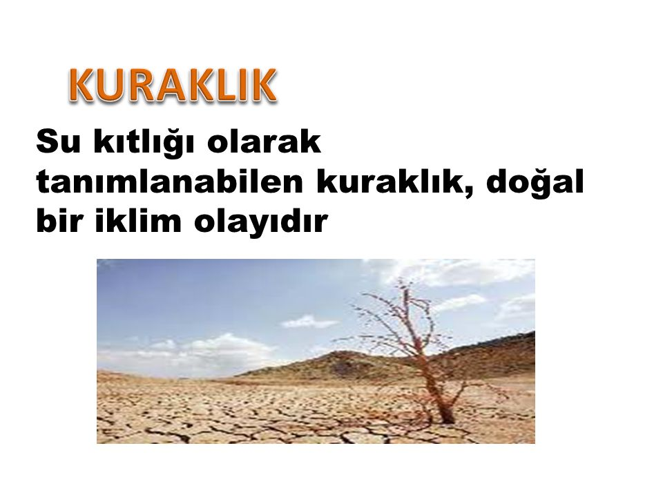 KURAKLIK Su kıtlığı olarak tanımlanabilen kuraklık, doğal bir iklim olayıdır
