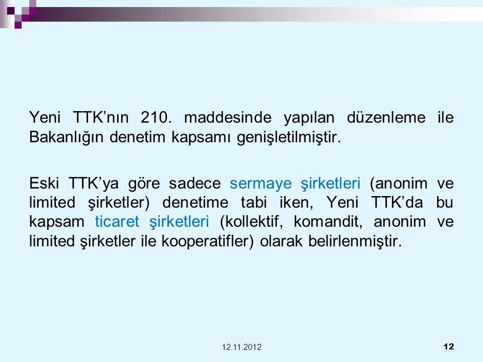 Yeni TTK'nın 210. maddesinde yapılan düzenleme ile Bakanlığın denetim kapsamı genişletilmiştir. Eski TTK'ya göre sadece sermaye şirketleri (anonim ve limited şirketler) denetime tabi iken, Yeni TTK'da bu kapsam ticaret şirketleri (kollektif, komandit, anonim ve limited şirketler ile kooperatifler) olarak belirlenmiştir.