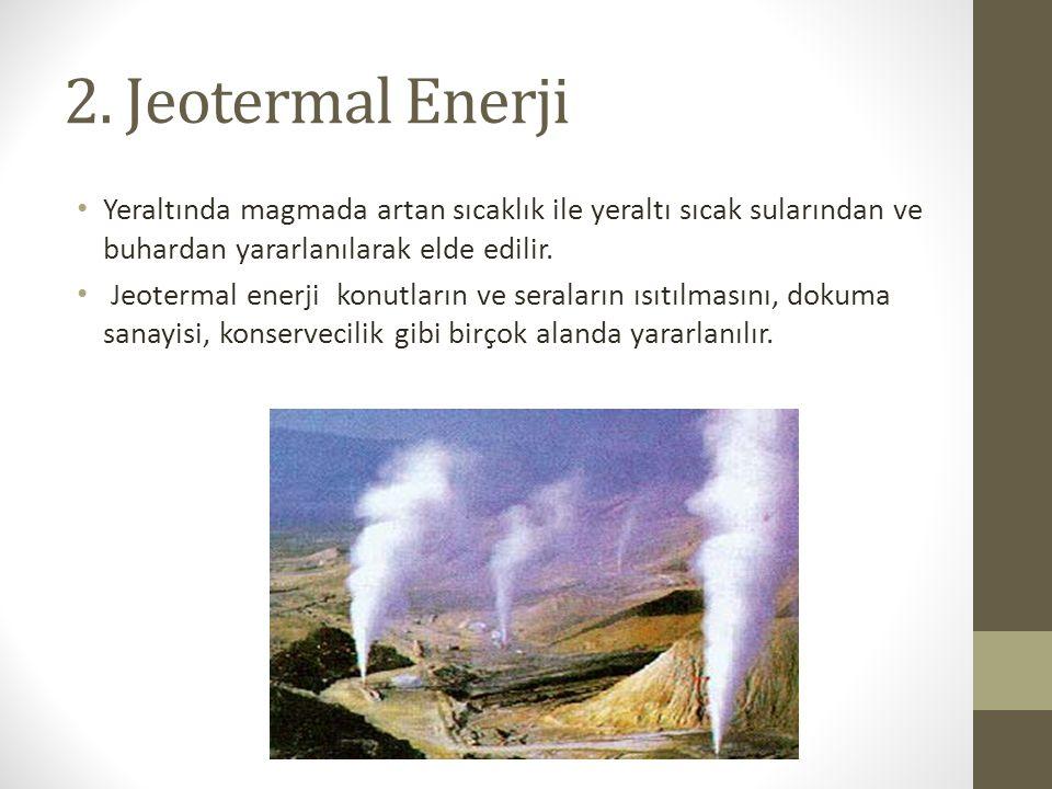 2. Jeotermal Enerji Yeraltında magmada artan sıcaklık ile yeraltı sıcak sularından ve buhardan yararlanılarak elde edilir.
