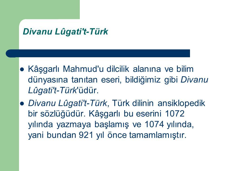 Divanu Lûgati t-Türk Kâşgarlı Mahmud u dilcilik alanına ve bilim dünyasına tanıtan eseri, bildiğimiz gibi Divanu Lûgati t-Türk üdür.