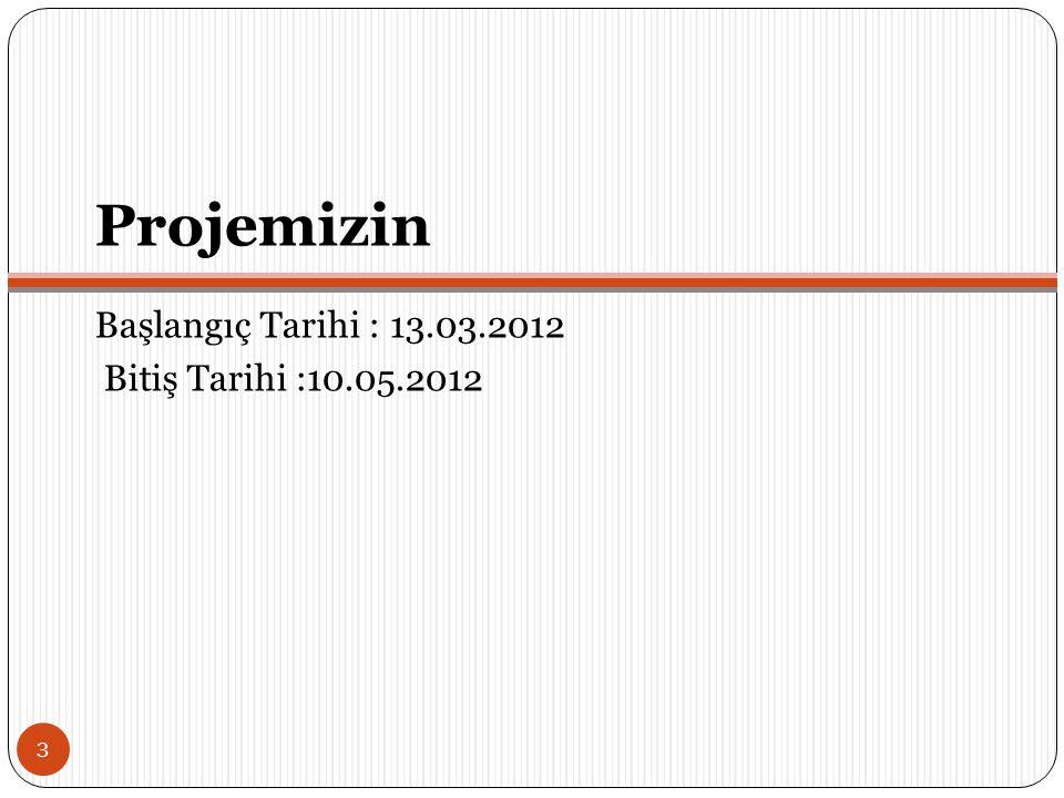 Projemizin Başlangıç Tarihi : 13.03.2012 Bitiş Tarihi :10.05.2012
