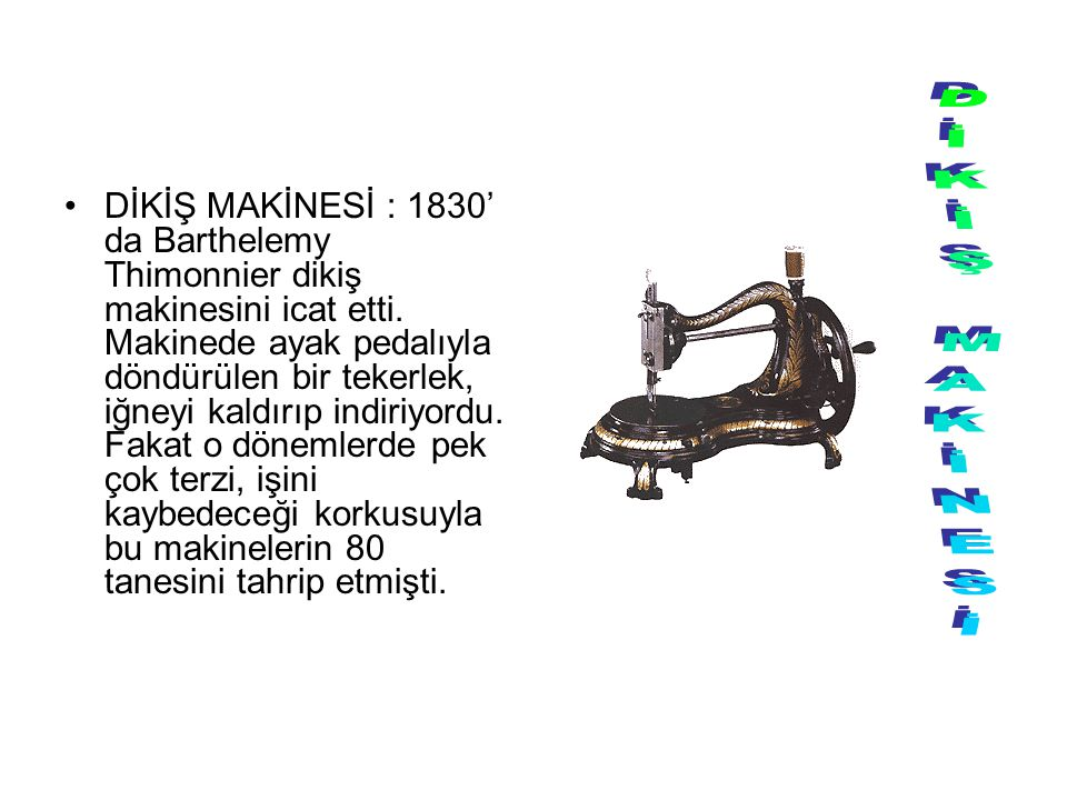 DİKİŞ MAKİNESİ : 1830' da Barthelemy Thimonnier dikiş makinesini icat etti. Makinede ayak pedalıyla döndürülen bir tekerlek, iğneyi kaldırıp indiriyordu. Fakat o dönemlerde pek çok terzi, işini kaybedeceği korkusuyla bu makinelerin 80 tanesini tahrip etmişti.