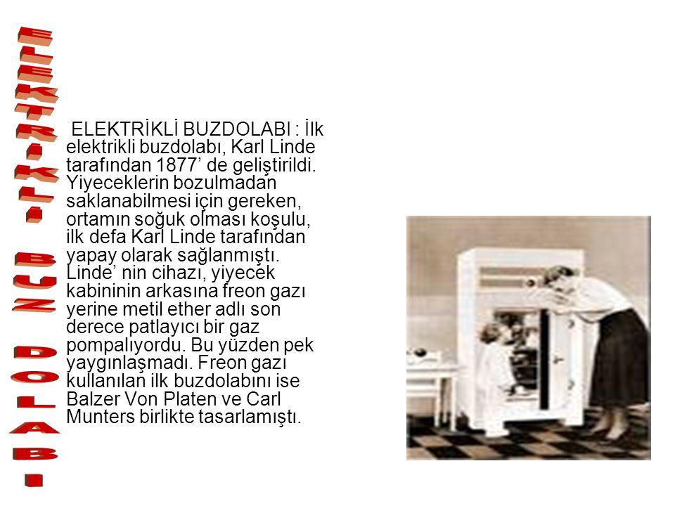 ELEKTRİKLİ BUZDOLABI : İlk elektrikli buzdolabı, Karl Linde tarafından 1877' de geliştirildi. Yiyeceklerin bozulmadan saklanabilmesi için gereken, ortamın soğuk olması koşulu, ilk defa Karl Linde tarafından yapay olarak sağlanmıştı. Linde' nin cihazı, yiyecek kabininin arkasına freon gazı yerine metil ether adlı son derece patlayıcı bir gaz pompalıyordu. Bu yüzden pek yaygınlaşmadı. Freon gazı kullanılan ilk buzdolabını ise Balzer Von Platen ve Carl Munters birlikte tasarlamıştı.