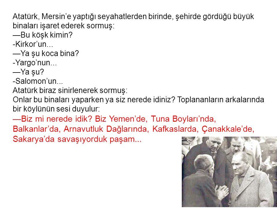 Atatürk, Mersin'e yaptığı seyahatlerden birinde, şehirde gördüğü büyük binaları işaret ederek sormuş: —Bu köşk kimin.