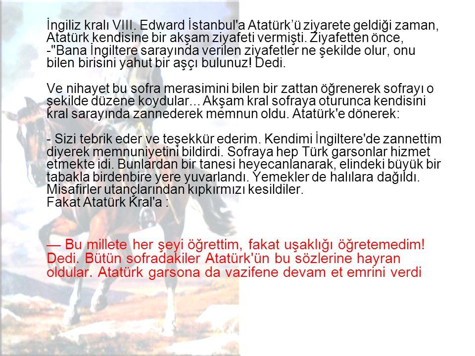 İngiliz kralı VIII. Edward İstanbul a Atatürk'ü ziyarete geldiği zaman, Atatürk kendisine bir akşam ziyafeti vermişti. Ziyafetten önce, - Bana İngiltere sarayında verilen ziyafetler ne şekilde olur, onu bilen birisini yahut bir aşçı bulunuz! Dedi. Ve nihayet bu sofra merasimini bilen bir zattan öğrenerek sofrayı o şekilde düzene koydular... Akşam kral sofraya oturunca kendisini kral sarayında zannederek memnun oldu. Atatürk e dönerek: - Sizi tebrik eder ve teşekkür ederim. Kendimi İngiltere de zannettim diyerek memnuniyetini bildirdi. Sofraya hep Türk garsonlar hizmet etmekte idi. Bunlardan bir tanesi heyecanlanarak, elindeki büyük bir tabakla birdenbire yere yuvarlandı. Yemekler de halılara dağıldı. Misafirler utançlarından kıpkırmızı kesildiler. Fakat Atatürk Kral a :