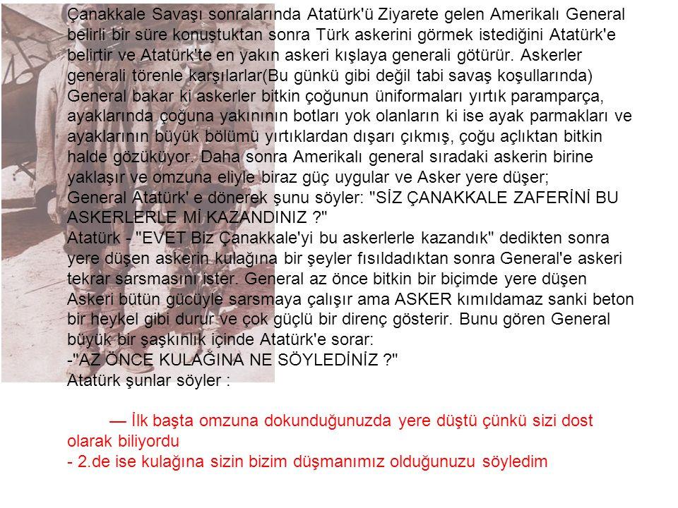 Çanakkale Savaşı sonralarında Atatürk ü Ziyarete gelen Amerikalı General belirli bir süre konuştuktan sonra Türk askerini görmek istediğini Atatürk e belirtir ve Atatürk te en yakın askeri kışlaya generali götürür.