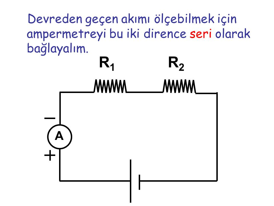 Devreden geçen akımı ölçebilmek için ampermetreyi bu iki dirence seri olarak bağlayalım.
