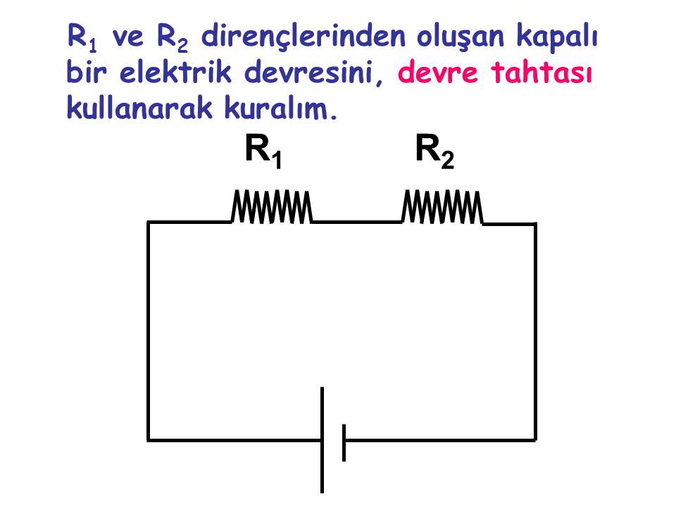 R1 ve R2 dirençlerinden oluşan kapalı bir elektrik devresini, devre tahtası kullanarak kuralım.