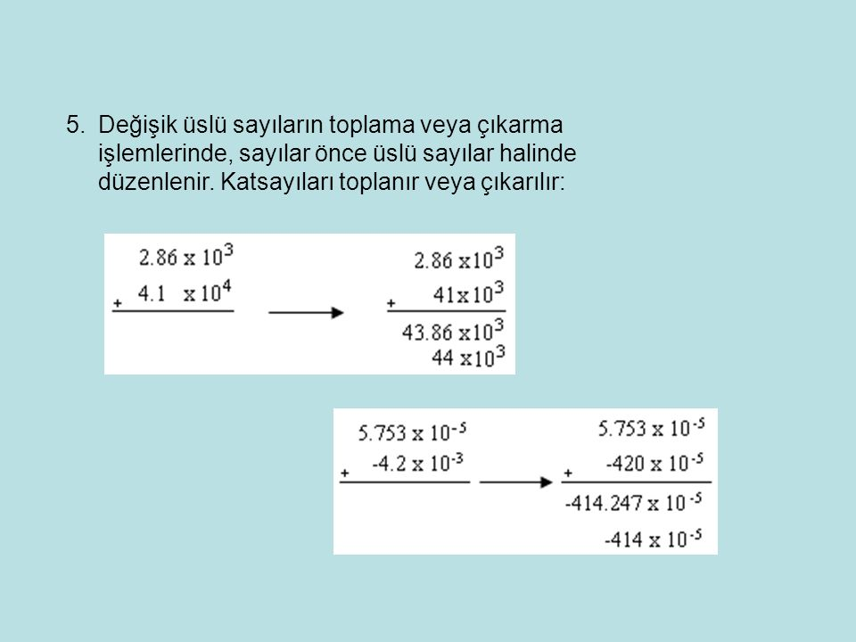 Değişik üslü sayıların toplama veya çıkarma işlemlerinde, sayılar önce üslü sayılar halinde düzenlenir.