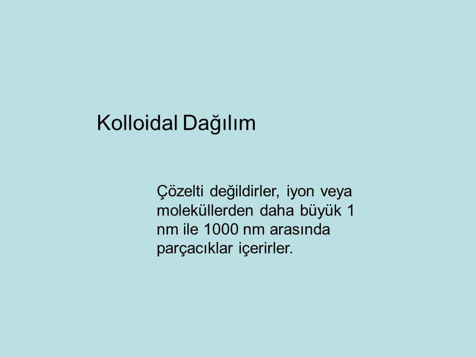 Kolloidal Dağılım Çözelti değildirler, iyon veya moleküllerden daha büyük 1 nm ile 1000 nm arasında parçacıklar içerirler.