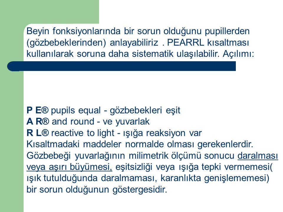 Beyin fonksiyonlarında bir sorun olduğunu pupillerden (gözbebeklerinden) anlayabiliriz . PEARRL kısaltması kullanılarak soruna daha sistematik ulaşılabilir. Açılımı: