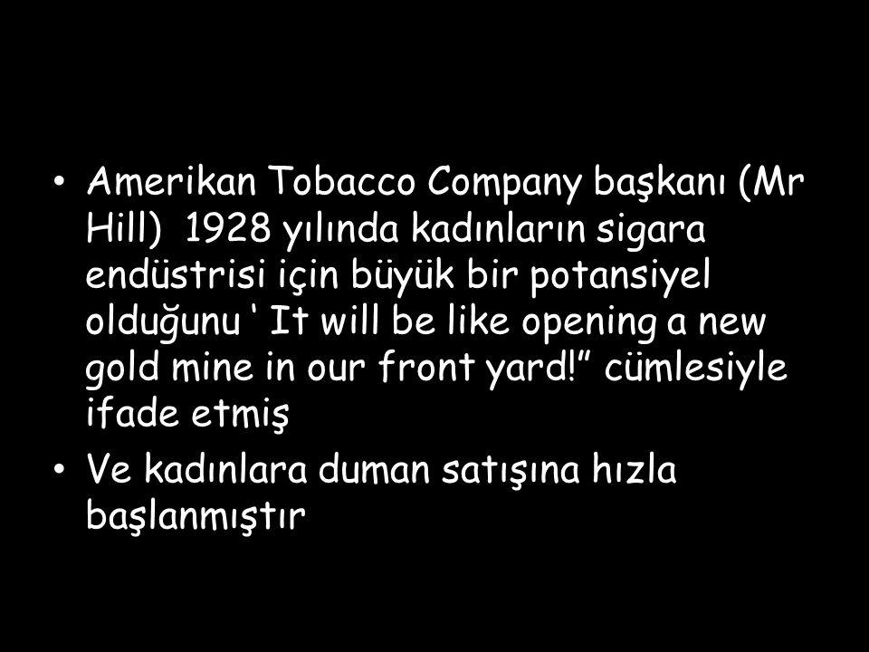 Amerikan Tobacco Company başkanı (Mr Hill) 1928 yılında kadınların sigara endüstrisi için büyük bir potansiyel olduğunu ' It will be like opening a new gold mine in our front yard! cümlesiyle ifade etmiş