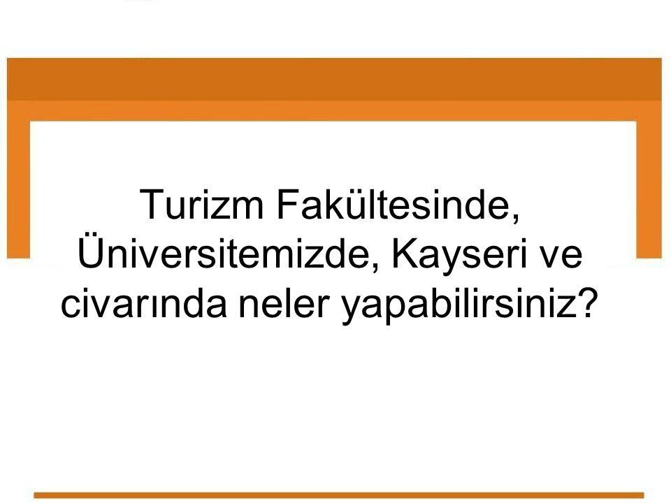 Turizm Fakültesinde, Üniversitemizde, Kayseri ve civarında neler yapabilirsiniz