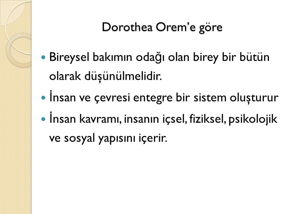 Dorothea Orem'e göre Bireysel bakımın odağı olan birey bir bütün olarak düşünülmelidir. İnsan ve çevresi entegre bir sistem oluşturur.