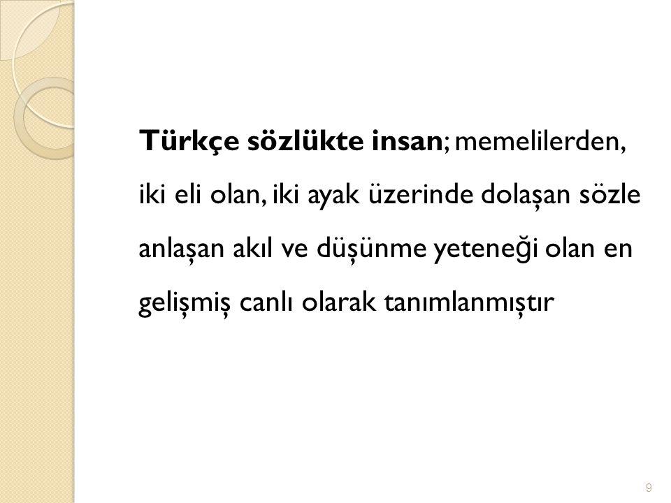 Türkçe sözlükte insan; memelilerden, iki eli olan, iki ayak üzerinde dolaşan sözle anlaşan akıl ve düşünme yeteneği olan en gelişmiş canlı olarak tanımlanmıştır