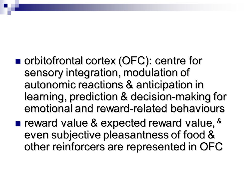 orbitofrontal cortex (OFC): centre for sensory integration, modulation of autonomic reactions & anticipation in learning, prediction & decision-making for emotional and reward-related behaviours
