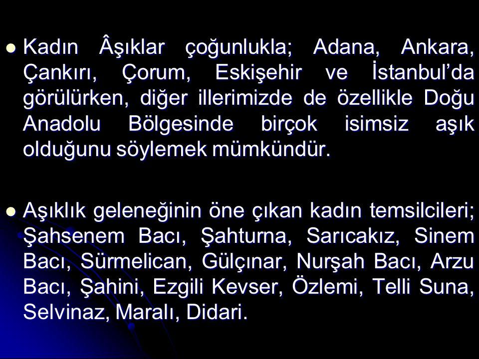 Kadın Âşıklar çoğunlukla; Adana, Ankara, Çankırı, Çorum, Eskişehir ve İstanbul'da görülürken, diğer illerimizde de özellikle Doğu Anadolu Bölgesinde birçok isimsiz aşık olduğunu söylemek mümkündür.