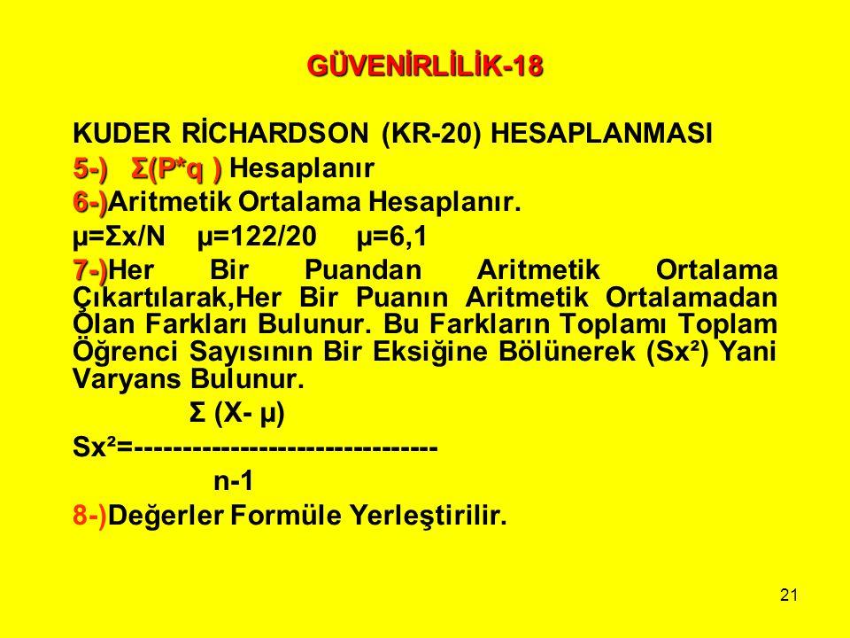 GÜVENİRLİLİK-18 KUDER RİCHARDSON (KR-20) HESAPLANMASI. 5-) Σ(P*q ) Hesaplanır. 6-)Aritmetik Ortalama Hesaplanır.