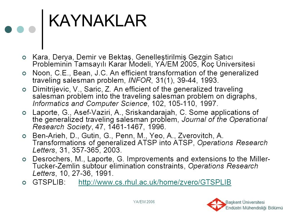 KAYNAKLAR Kara, Derya, Demir ve Bektaş, Genelleştirilmiş Gezgin Satıcı Probleminin Tamsayılı Karar Modeli, YA/EM 2005, Koç Üniversitesi.