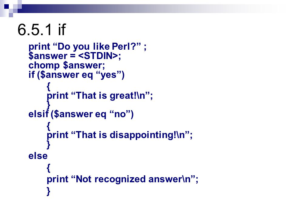 6.5.1 if print Do you like Perl ; $answer = <STDIN>; chomp $answer; if ($answer eq yes ) { print That is great!\n ; } elsif ($answer eq no )