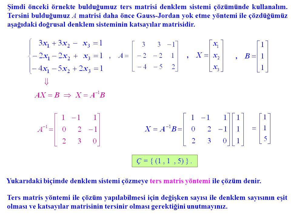 Şimdi önceki örnekte bulduğumuz ters matrisi denklem sistemi çözümünde kullanalım. Tersini bulduğumuz A matrisi daha önce Gauss-Jordan yok etme yöntemi ile çözdüğümüz aşağıdaki doğrusal denklem sisteminin katsayılar matrisidir.