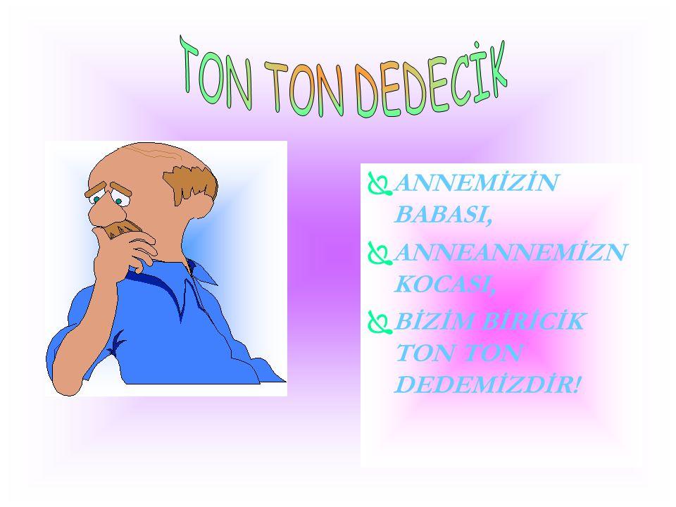TON TON DEDECİK ANNEMİZİN BABASI, ANNEANNEMİZN KOCASI,