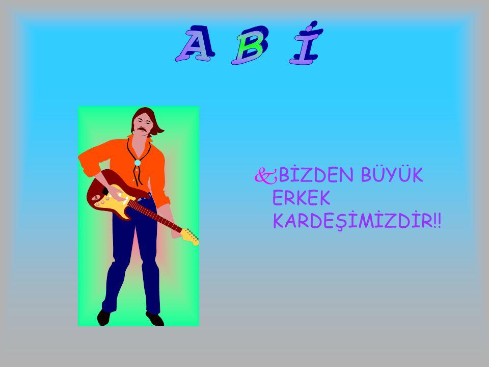 A B İ BİZDEN BÜYÜK ERKEK KARDEŞİMİZDİR!!