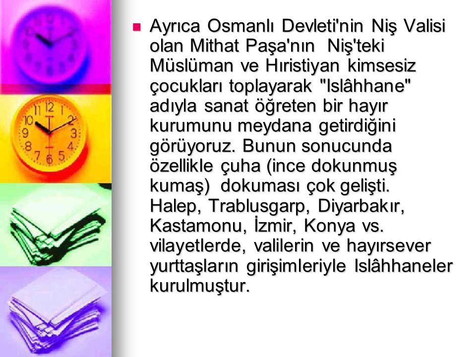 Ayrıca Osmanlı Devleti nin Niş Valisi olan Mithat Paşa nın Niş teki Müslüman ve Hıristiyan kimsesiz çocukları toplayarak Islâhhane adıyla sanat öğreten bir hayır kurumunu meydana getirdiğini görüyoruz.