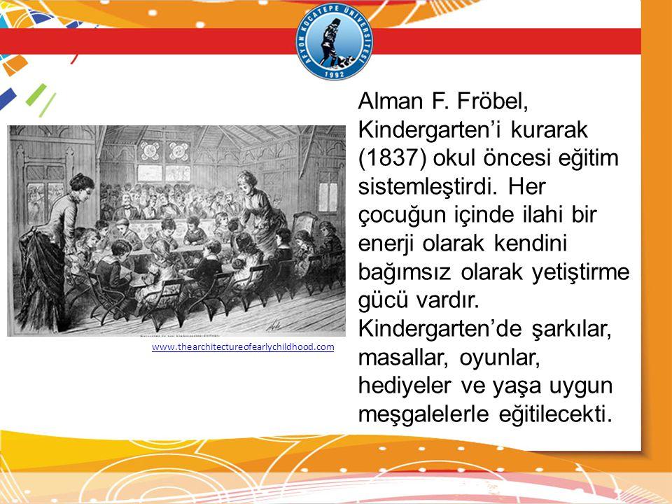Alman F. Fröbel, Kindergarten'i kurarak (1837) okul öncesi eğitim sistemleştirdi. Her çocuğun içinde ilahi bir enerji olarak kendini bağımsız olarak yetiştirme gücü vardır.