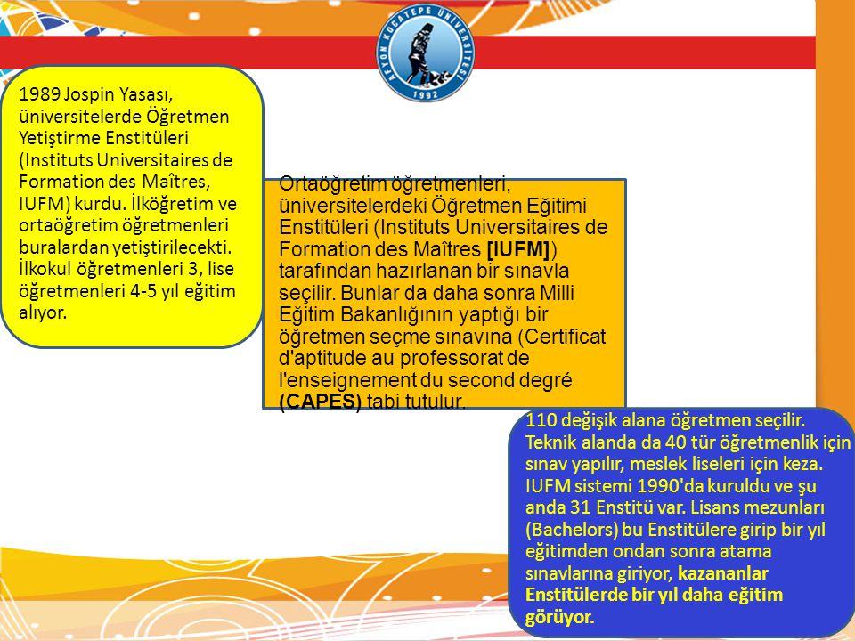 1989 Jospin Yasası, üniversitelerde Öğretmen Yetiştirme Enstitüleri (Instituts Universitaires de Formation des Maîtres, IUFM) kurdu. İlköğretim ve ortaöğretim öğretmenleri buralardan yetiştirilecekti. İlkokul öğretmenleri 3, lise öğretmenleri 4-5 yıl eğitim alıyor.