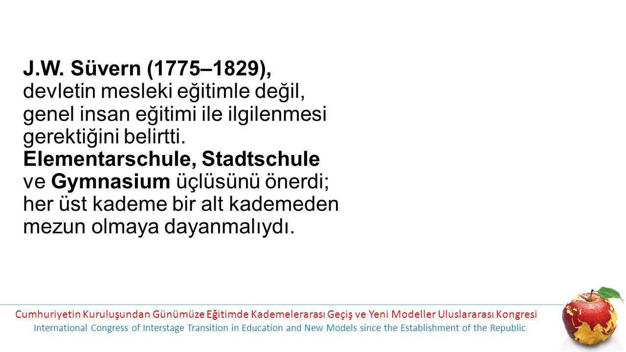 J.W. Süvern (1775–1829), devletin mesleki eğitimle değil, genel insan eğitimi ile ilgilenmesi gerektiğini belirtti. Elementarschule, Stadtschule ve Gymnasium üçlüsünü önerdi; her üst kademe bir alt kademeden mezun olmaya dayanmalıydı.