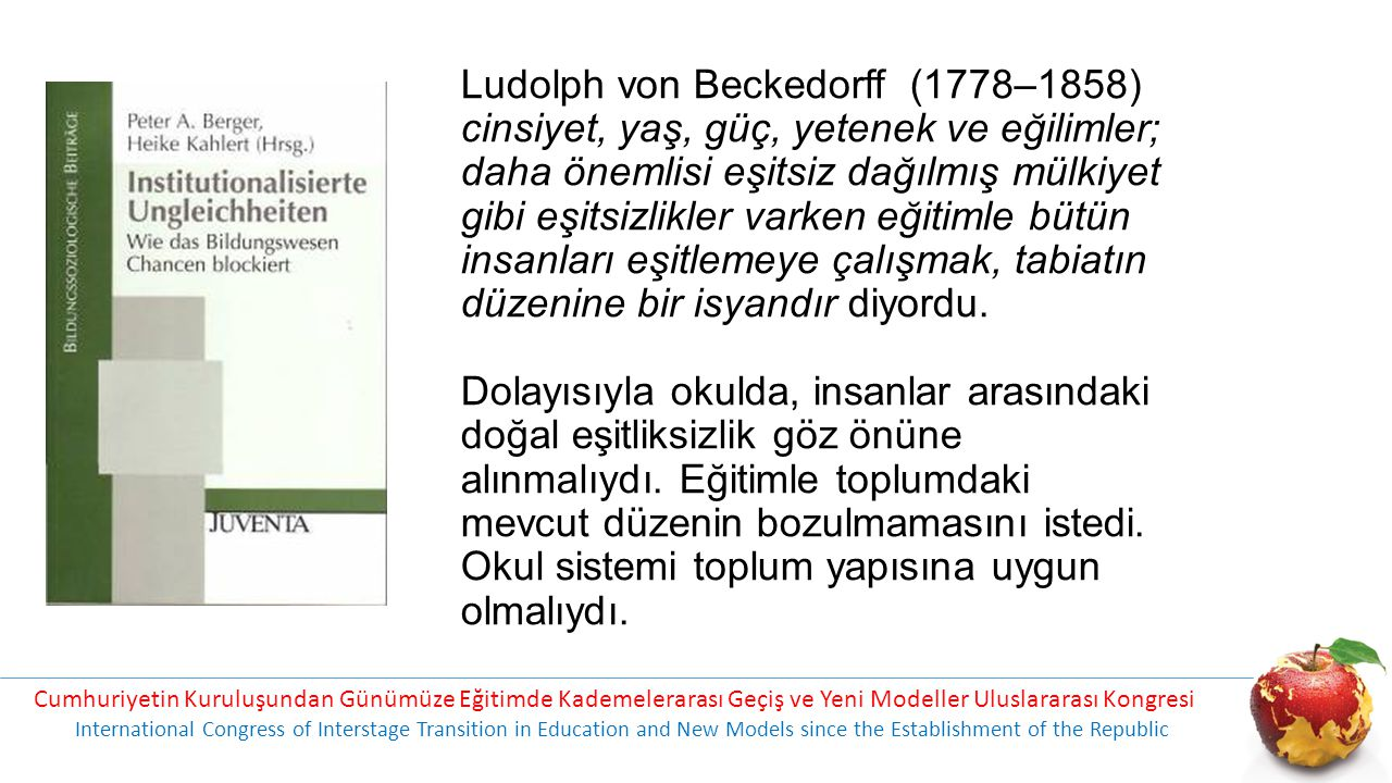 Ludolph von Beckedorff (1778–1858) cinsiyet, yaş, güç, yetenek ve eğilimler; daha önemlisi eşitsiz dağılmış mülkiyet gibi eşitsizlikler varken eğitimle bütün insanları eşitlemeye çalışmak, tabiatın düzenine bir isyandır diyordu. Dolayısıyla okulda, insanlar arasındaki doğal eşitliksizlik göz önüne alınmalıydı. Eğitimle toplumdaki mevcut düzenin bozulmamasını istedi. Okul sistemi toplum yapısına uygun olmalıydı.