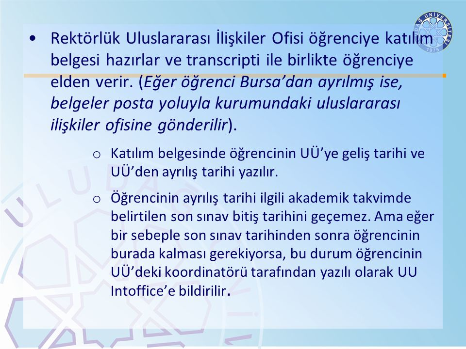 Rektörlük Uluslararası İlişkiler Ofisi öğrenciye katılım belgesi hazırlar ve transcripti ile birlikte öğrenciye elden verir. (Eğer öğrenci Bursa'dan ayrılmış ise, belgeler posta yoluyla kurumundaki uluslararası ilişkiler ofisine gönderilir).