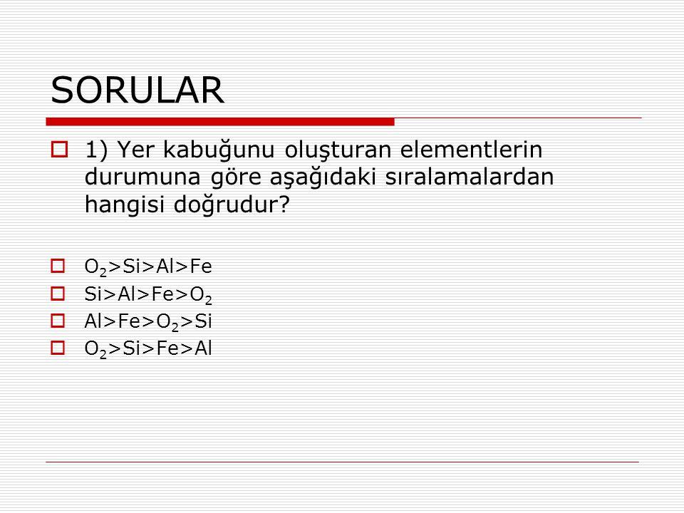 SORULAR 1) Yer kabuğunu oluşturan elementlerin durumuna göre aşağıdaki sıralamalardan hangisi doğrudur