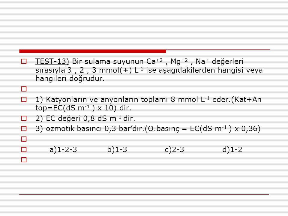 TEST-13) Bir sulama suyunun Ca+2 , Mg+2 , Na+ değerleri sırasıyla 3 , 2 , 3 mmol(+) L-1 ise aşagıdakilerden hangisi veya hangileri doğrudur.