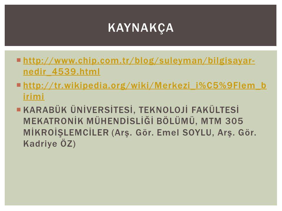Kaynakça http://www.chip.com.tr/blog/suleyman/bilgisayar-nedir_4539.html. http://tr.wikipedia.org/wiki/Merkezi_i%C5%9Flem_birimi.