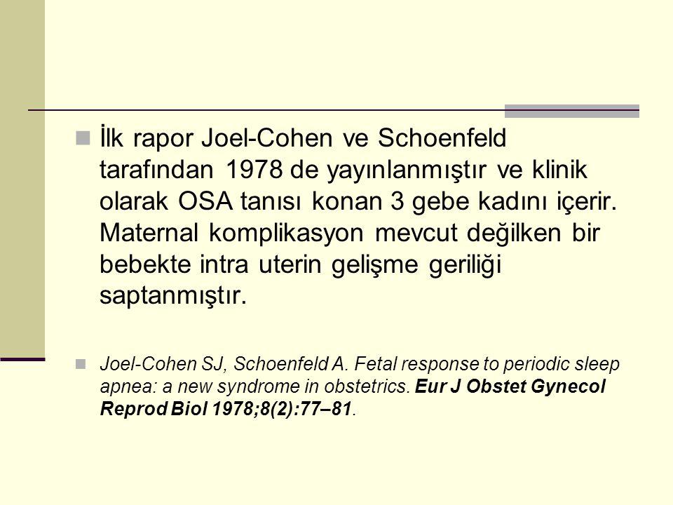 İlk rapor Joel-Cohen ve Schoenfeld tarafından 1978 de yayınlanmıştır ve klinik olarak OSA tanısı konan 3 gebe kadını içerir. Maternal komplikasyon mevcut değilken bir bebekte intra uterin gelişme geriliği saptanmıştır.