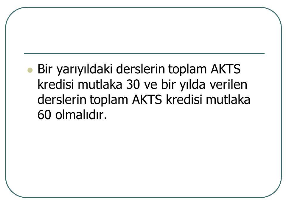 Bir yarıyıldaki derslerin toplam AKTS kredisi mutlaka 30 ve bir yılda verilen derslerin toplam AKTS kredisi mutlaka 60 olmalıdır.