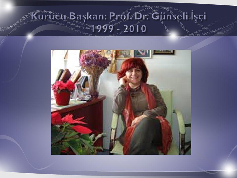 Kurucu Başkan: Prof. Dr. Günseli İşçi 1999 - 2010