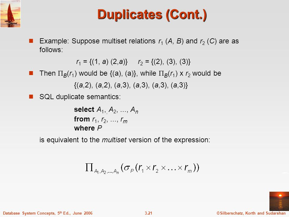 Duplicates (Cont.) Example: Suppose multiset relations r1 (A, B) and r2 (C) are as follows: r1 = {(1, a) (2,a)} r2 = {(2), (3), (3)}