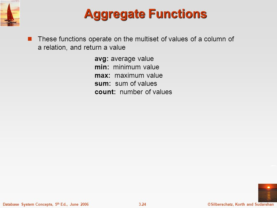 Aggregate Functions These functions operate on the multiset of values of a column of a relation, and return a value.